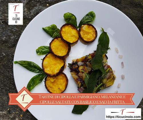 Tartine di cipolla e parmigiano, melanzane e cipolle saltate con basilico e salvia fritta